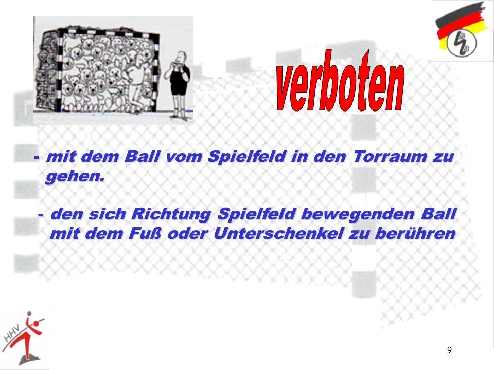 9 - mit dem Ball vom Spielfeld in den Torraum zu gehen. gehen. - den sich Richtung Spielfeld bewegenden Ball mit dem Fuß oder Unterschenkel zu berühre
