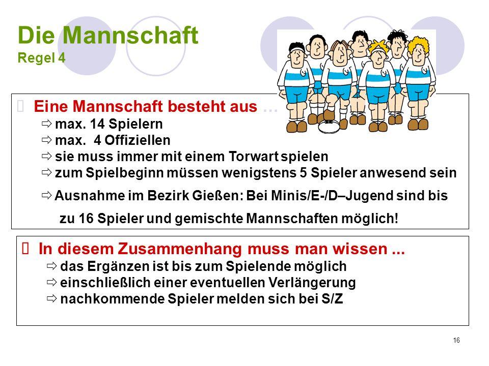 16 Die Mannschaft Regel 4 Eine Mannschaft besteht aus … max. 14 Spielern max. 4 Offiziellen sie muss immer mit einem Torwart spielen zum Spielbeginn m