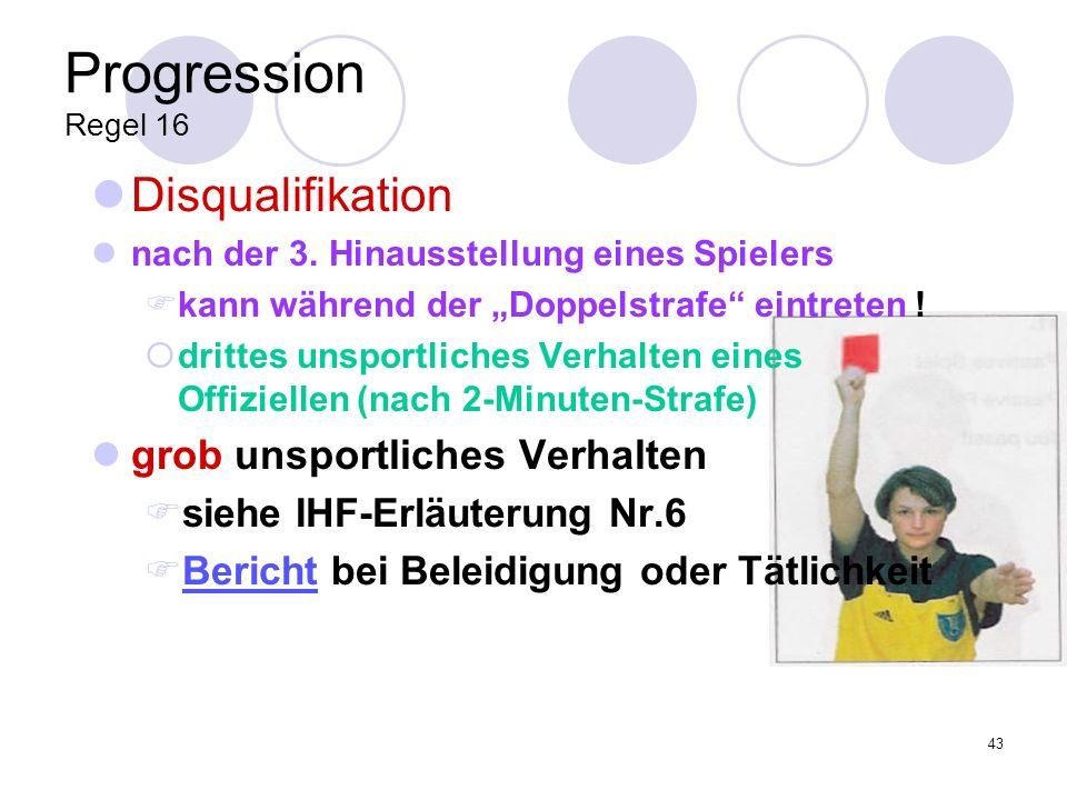 43 Progression Regel 16 Disqualifikation nach der 3. Hinausstellung eines Spielers kann während der Doppelstrafe eintreten ! drittes unsportliches Ver