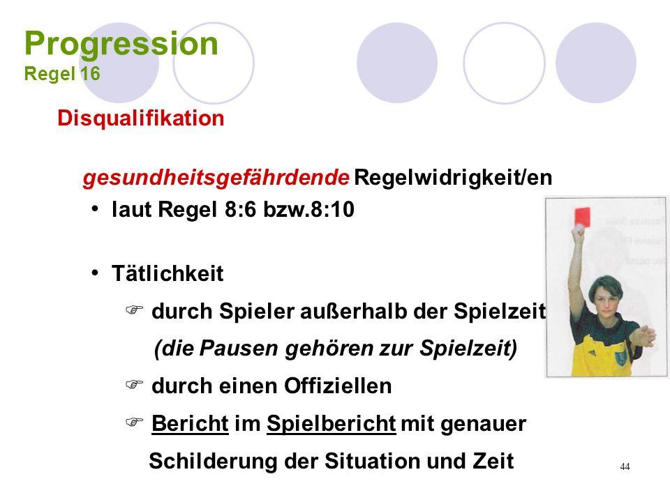 44 Progression Regel 16 Disqualifikation gesundheitsgefährdende Regelwidrigkeit/en laut Regel 8:6 bzw.8:10 Tätlichkeit durch Spieler außerhalb der Spi