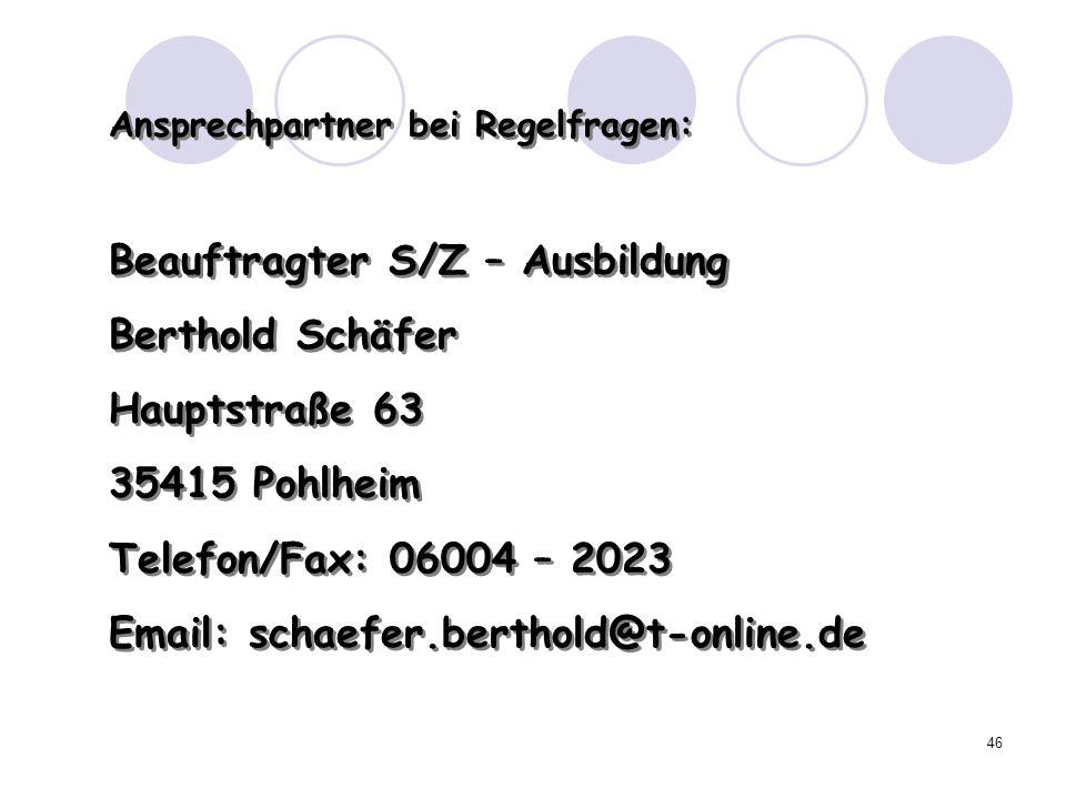 46 Ansprechpartner bei Regelfragen: Beauftragter S/Z – Ausbildung Berthold Schäfer Hauptstraße 63 35415 Pohlheim Telefon/Fax: 06004 – 2023 Email: scha