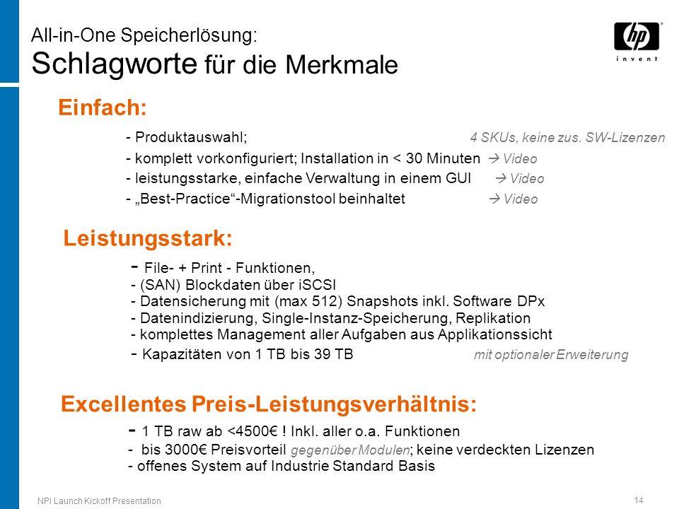 NPI Launch Kickoff Presentation 14 All-in-One Speicherlösung: Schlagworte für die Merkmale Einfach: - Produktauswahl; 4 SKUs, keine zus. SW-Lizenzen -