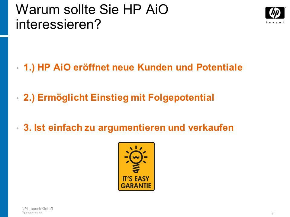NPI Launch Kickoff Presentation 7 Warum sollte Sie HP AiO interessieren? 1.) HP AiO eröffnet neue Kunden und Potentiale 2.) Ermöglicht Einstieg mit Fo