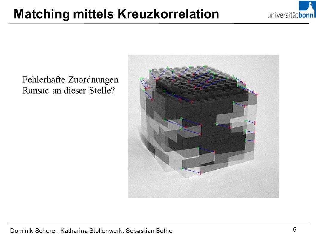 Matching mittels Kreuzkorrelation Dominik Scherer, Katharina Stollenwerk, Sebastian Bothe 6 Fehlerhafte Zuordnungen Ransac an dieser Stelle?