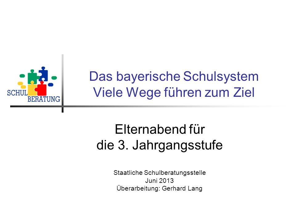 Das bayerische Schulsystem Viele Wege führen zum Ziel Elternabend für die 3. Jahrgangsstufe Staatliche Schulberatungsstelle Juni 2013 Überarbeitung: G