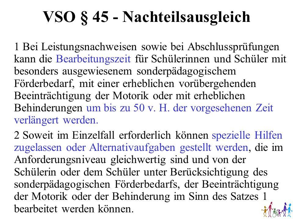 VSO § 45 - Nachteilsausgleich 1 Bei Leistungsnachweisen sowie bei Abschlussprüfungen kann die Bearbeitungszeit für Schülerinnen und Schüler mit besond