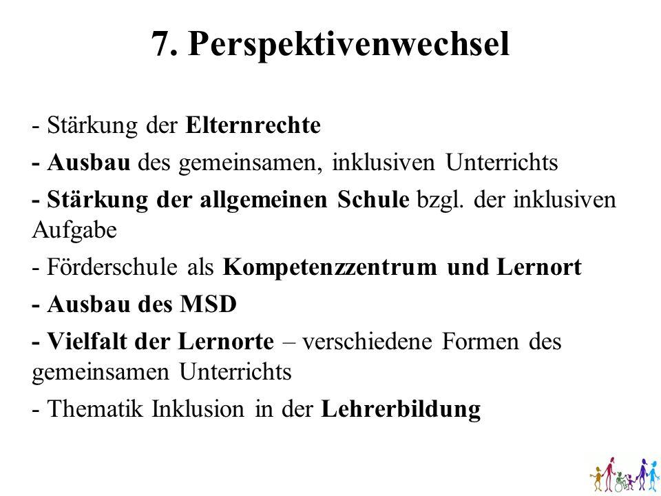 7. Perspektivenwechsel - Stärkung der Elternrechte - Ausbau des gemeinsamen, inklusiven Unterrichts - Stärkung der allgemeinen Schule bzgl. der inklus
