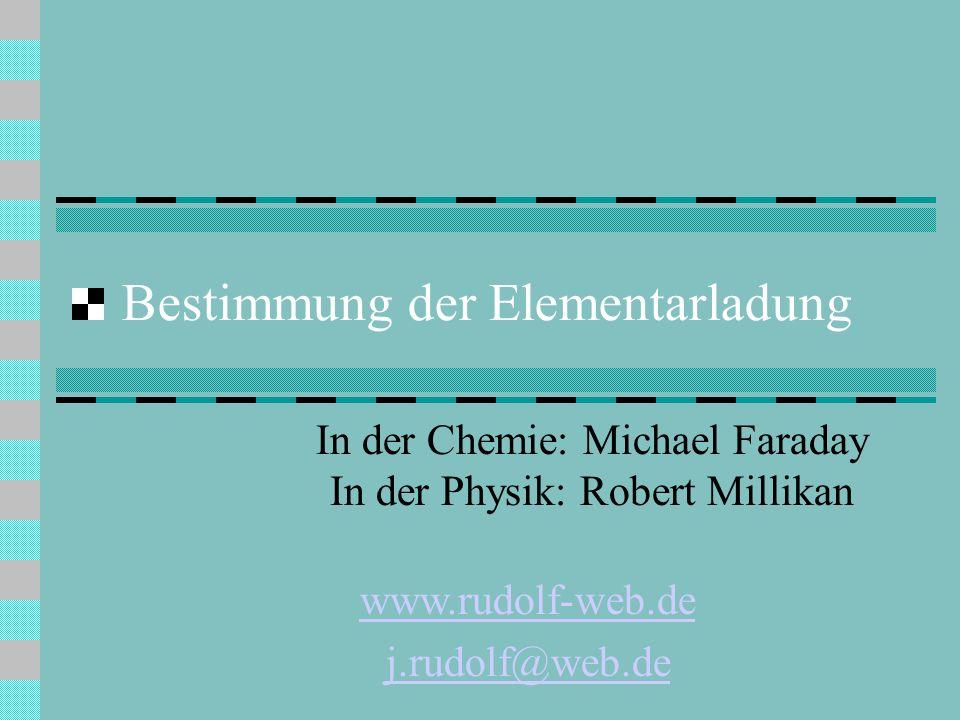 Bestimmung der Elementarladung In der Chemie: Michael Faraday In der Physik: Robert Millikan www.rudolf-web.de j.rudolf@web.de