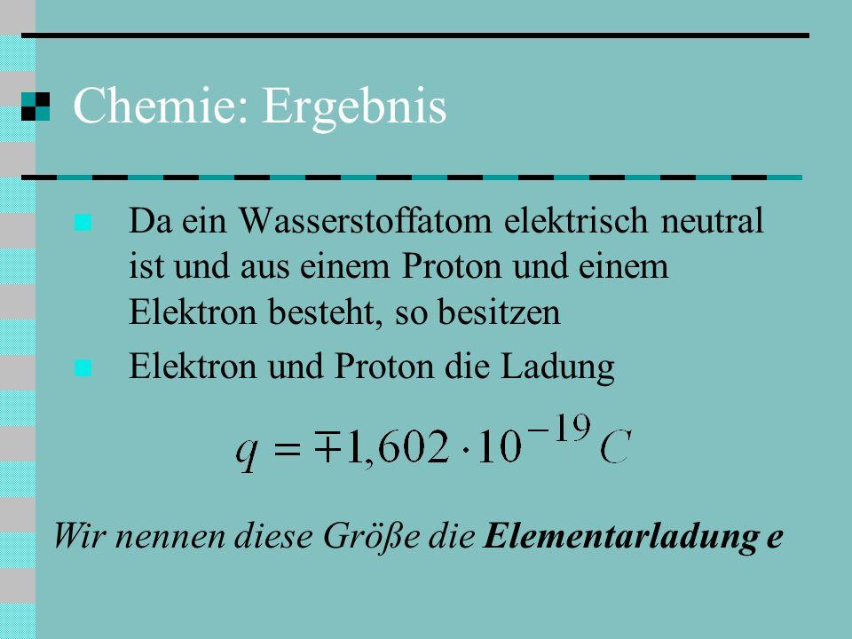 Chemie: Ergebnis Da ein Wasserstoffatom elektrisch neutral ist und aus einem Proton und einem Elektron besteht, so besitzen Elektron und Proton die Ladung Wir nennen diese Größe die Elementarladung e