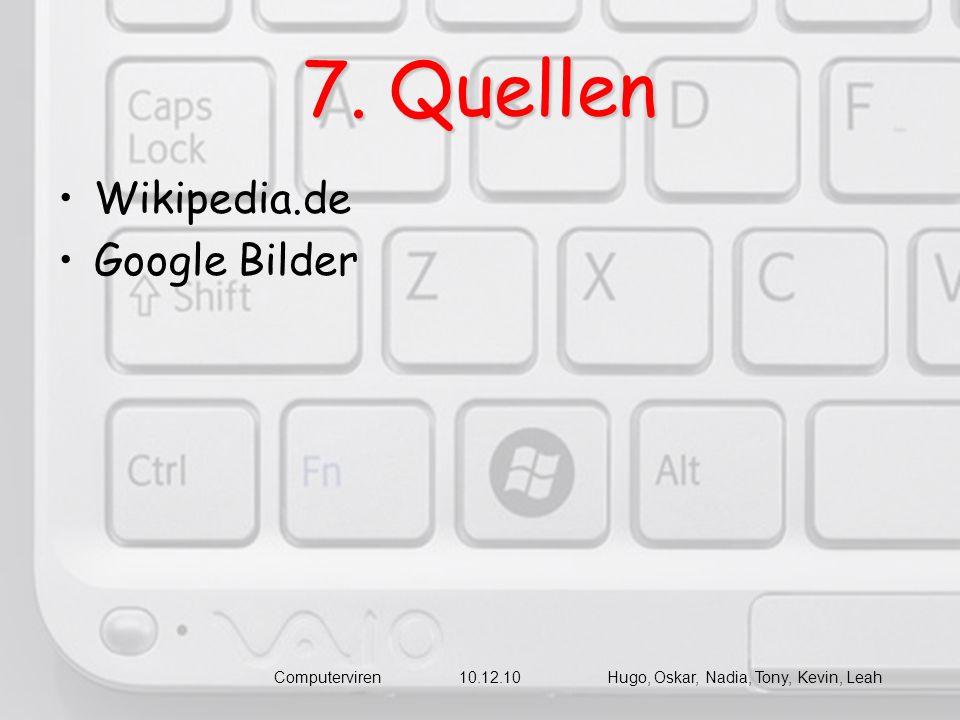 7. Quellen Wikipedia.de Google Bilder Computerviren 10.12.10 Hugo, Oskar, Nadia, Tony, Kevin, Leah