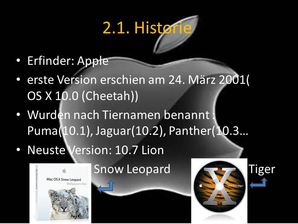 2.1. Historie Erfinder: Apple erste Version erschien am 24. März 2001(Mac OS X 10.0 (Cheetah)) Wurden nach Tiernamen benannt : Puma(10.1), Jaguar(10.2