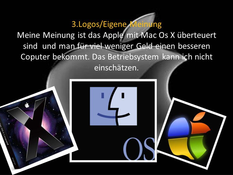 3.Logos/Eigene Meinung Meine Meinung ist das Apple mit Mac Os X überteuert sind und man für viel weniger Geld einen besseren Coputer bekommt. Das Betr