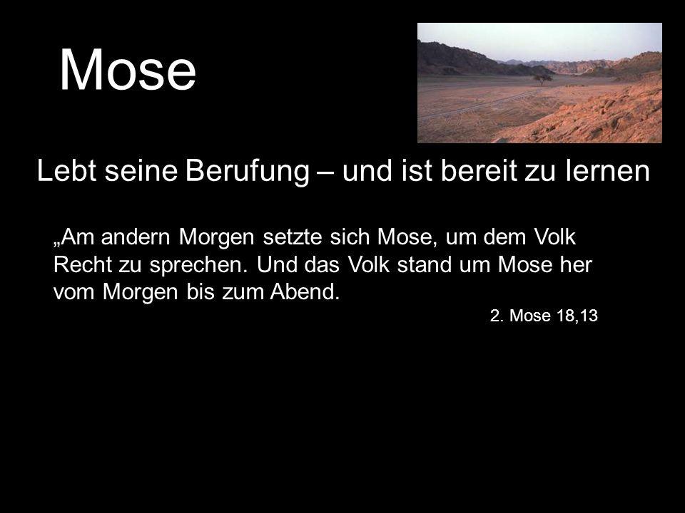 Mose Lebt seine Berufung – und ist bereit zu lernen Am andern Morgen setzte sich Mose, um dem Volk Recht zu sprechen. Und das Volk stand um Mose her v