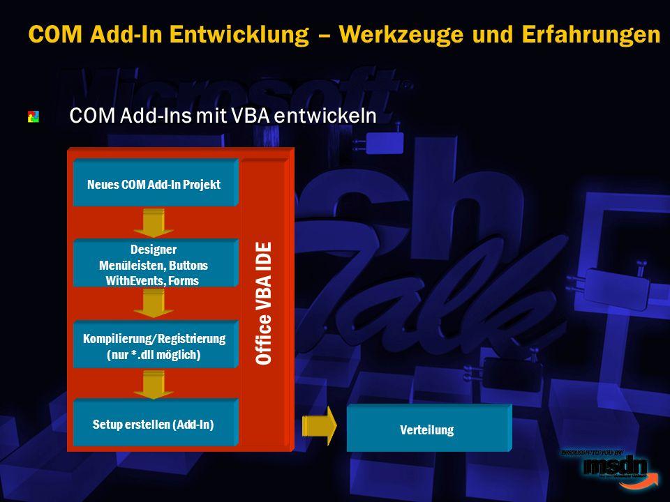 COM Add-Ins mit VBA entwickeln COM Add-In Entwicklung – Werkzeuge und Erfahrungen Neues COM Add-In Projekt Designer Menüleisten, Buttons WithEvents, Forms Kompilierung/Registrierung (nur *.dll möglich) Setup erstellen (Add-In) Verteilung Office VBA IDE
