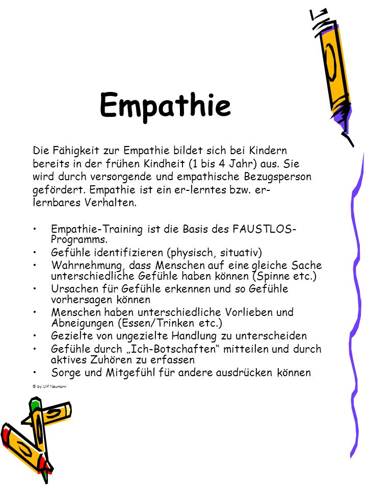 Empathie Die Fähigkeit zur Empathie bildet sich bei Kindern bereits in der frühen Kindheit (1 bis 4 Jahr) aus. Sie wird durch versorgende und empathis