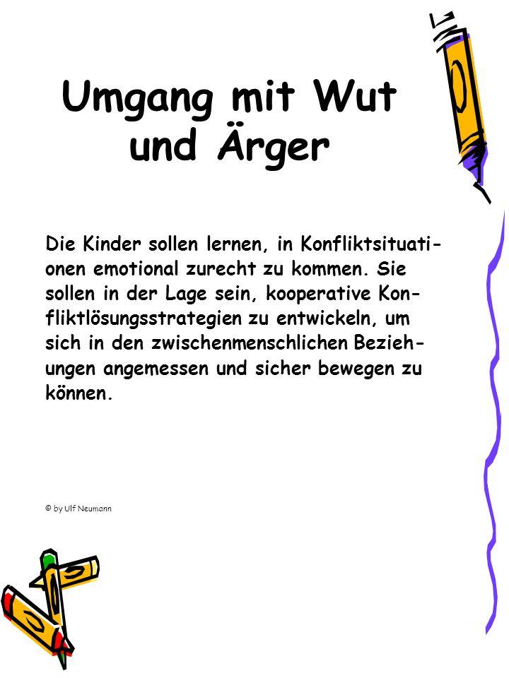 Umgang mit Wut und Ärger Die Kinder sollen lernen, in Konfliktsituati- onen emotional zurecht zu kommen. Sie sollen in der Lage sein, kooperative Kon-