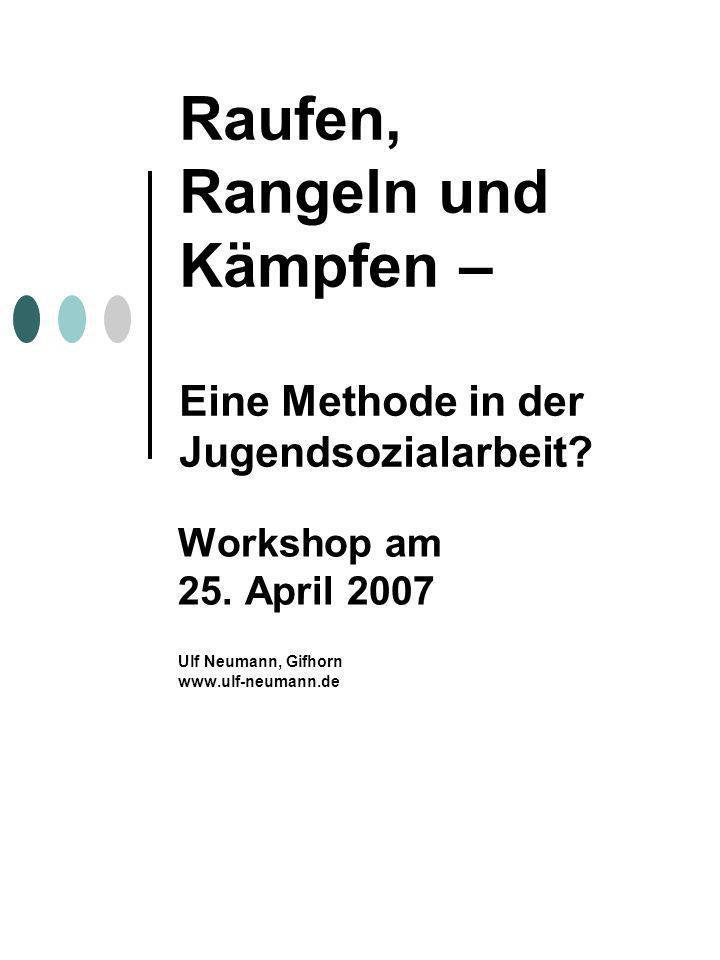 Raufen, Rangeln und Kämpfen – Eine Methode in der Jugendsozialarbeit? Workshop am 25. April 2007 Ulf Neumann, Gifhorn www.ulf-neumann.de
