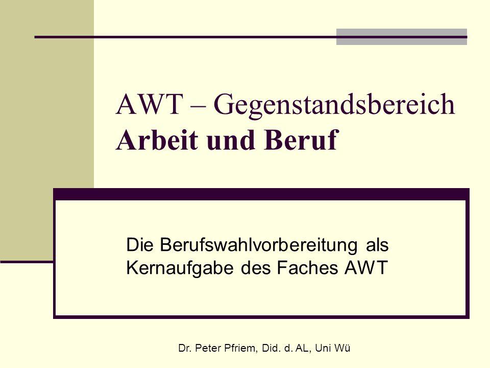 AWT – Gegenstandsbereich Arbeit und Beruf Die Berufswahlvorbereitung als Kernaufgabe des Faches AWT Dr. Peter Pfriem, Did. d. AL, Uni Wü