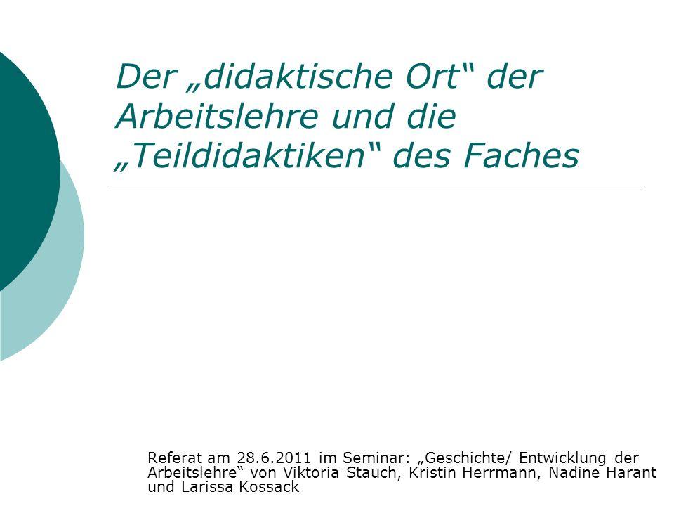Der didaktische Ort der Arbeitslehre und die Teildidaktiken des Faches Referat am 28.6.2011 im Seminar: Geschichte/ Entwicklung der Arbeitslehre von V