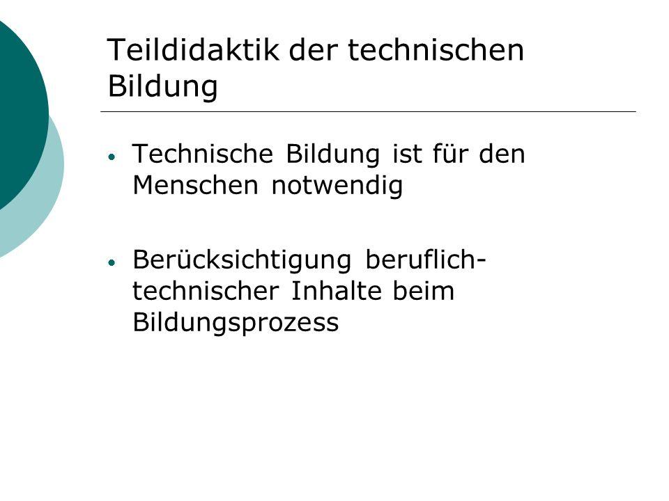 Teildidaktik der technischen Bildung Technische Bildung ist für den Menschen notwendig Berücksichtigung beruflich- technischer Inhalte beim Bildungspr