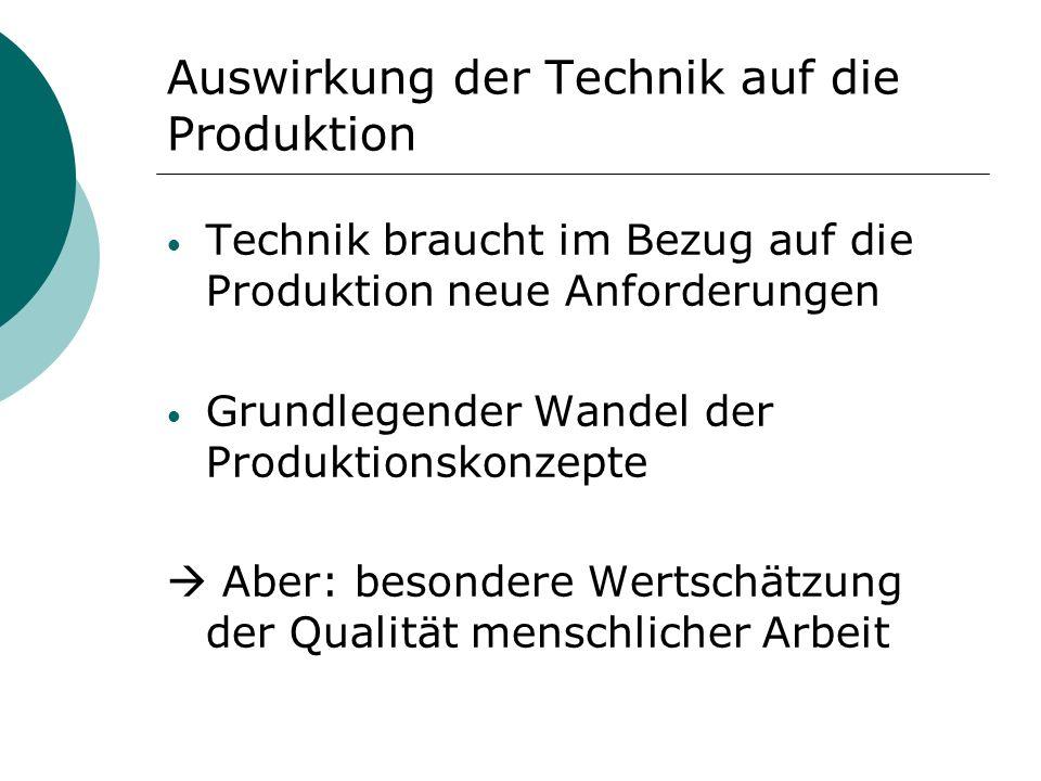 Auswirkung der Technik auf die Produktion Technik braucht im Bezug auf die Produktion neue Anforderungen Grundlegender Wandel der Produktionskonzepte Aber: besondere Wertschätzung der Qualität menschlicher Arbeit
