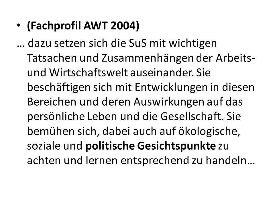 (Fachprofil AWT 2004) … dazu setzen sich die SuS mit wichtigen Tatsachen und Zusammenhängen der Arbeits- und Wirtschaftswelt auseinander.