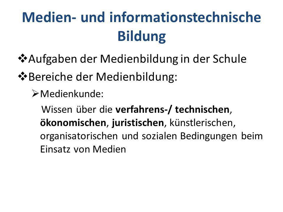Aufgaben der Medienbildung in der Schule Bereiche der Medienbildung: Medienkunde: Wissen über die verfahrens-/ technischen, ökonomischen, juristischen, künstlerischen, organisatorischen und sozialen Bedingungen beim Einsatz von Medien