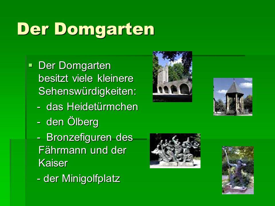 Der Domgarten Der Domgarten besitzt viele kleinere Sehenswürdigkeiten: Der Domgarten besitzt viele kleinere Sehenswürdigkeiten: - das Heidetürmchen - das Heidetürmchen - den Ölberg - den Ölberg - Bronzefiguren des Fährmann und der Kaiser - Bronzefiguren des Fährmann und der Kaiser - der Minigolfplatz - der Minigolfplatz