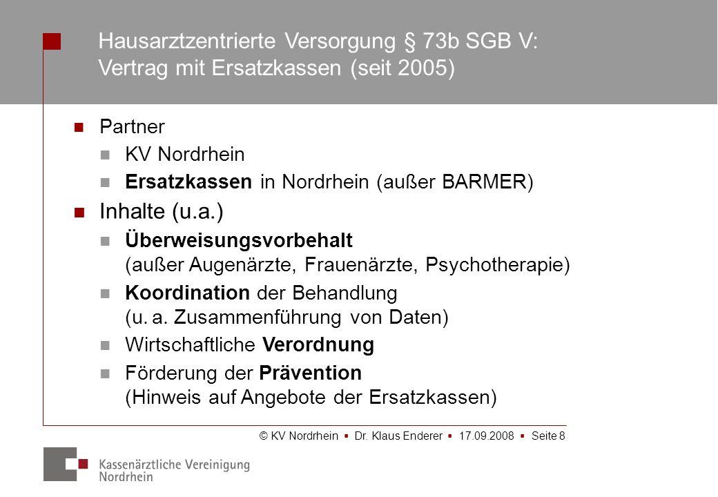 © KV Nordrhein Dr. Klaus Enderer 17.09.2008 Seite 8 Hausarztzentrierte Versorgung § 73b SGB V: Vertrag mit Ersatzkassen (seit 2005) Partner KV Nordrhe