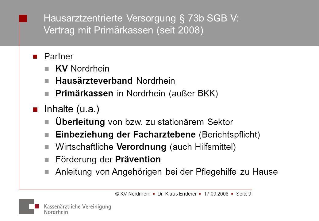 © KV Nordrhein Dr. Klaus Enderer 17.09.2008 Seite 9 Hausarztzentrierte Versorgung § 73b SGB V: Vertrag mit Primärkassen (seit 2008) Partner KV Nordrhe