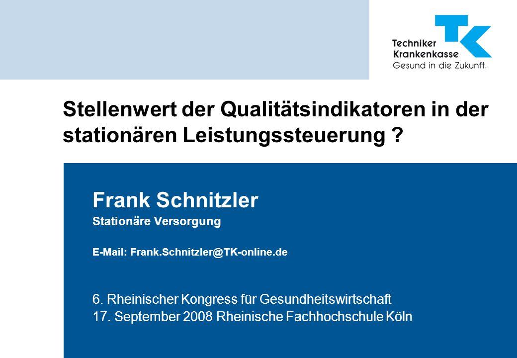 Stellenwert der Qualitätsindikatoren in der stationären Leistungssteuerung ? Frank Schnitzler Stationäre Versorgung E-Mail: Frank.Schnitzler@TK-online