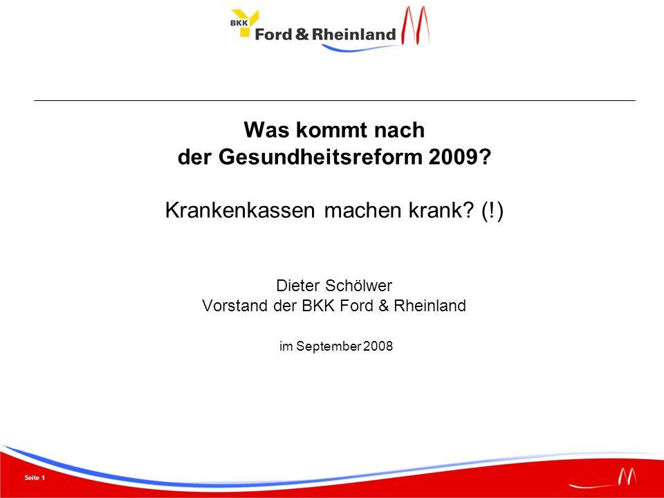 Seite 1 Was kommt nach der Gesundheitsreform 2009? Krankenkassen machen krank? (!) Dieter Schölwer Vorstand der BKK Ford & Rheinland im September 2008