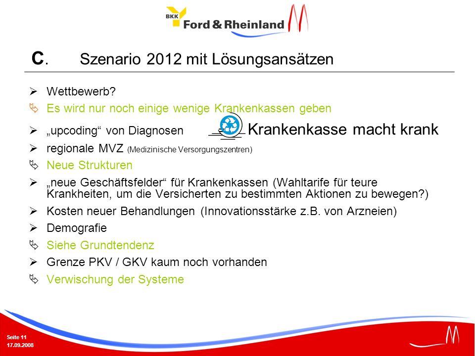 Seite 11 17.09.2008 C. Szenario 2012 mit Lösungsansätzen Wettbewerb? Es wird nur noch einige wenige Krankenkassen geben upcoding von Diagnosen = Krank