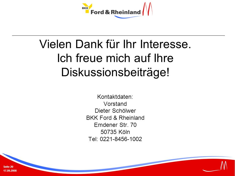 Seite 20 17.09.2008 Vielen Dank für Ihr Interesse. Ich freue mich auf Ihre Diskussionsbeiträge! Kontaktdaten: Vorstand Dieter Schölwer BKK Ford & Rhei