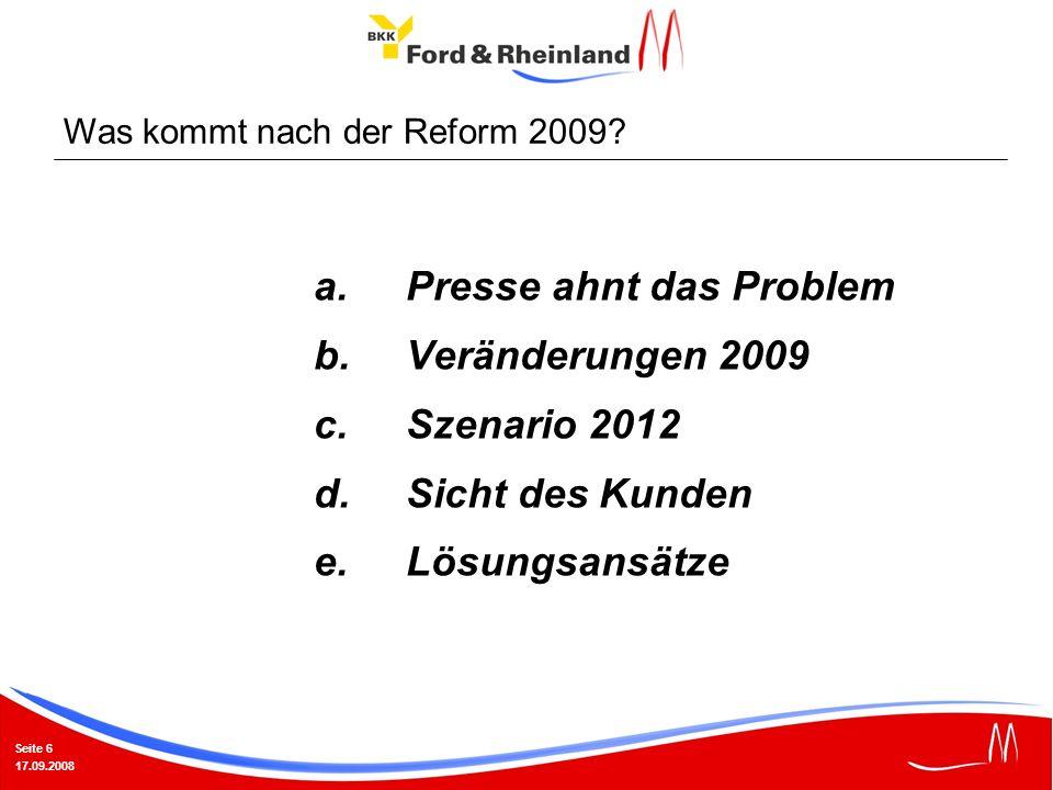 Seite 6 17.09.2008 a.Presse ahnt das Problem b.Veränderungen 2009 c.Szenario 2012 d.Sicht des Kunden e.Lösungsansätze Was kommt nach der Reform 2009?