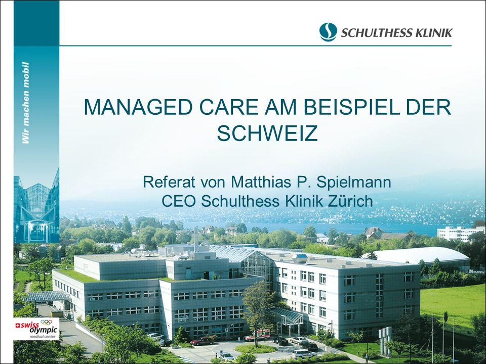 MANAGED CARE AM BEISPIEL DER SCHWEIZ Referat von Matthias P. Spielmann CEO Schulthess Klinik Zürich