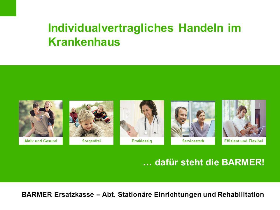 Aktiv und Gesund Erstklassig Effizient und Flexibel Sorgenfrei Servicestark … dafür steht die BARMER! Individualvertragliches Handeln im Krankenhaus B