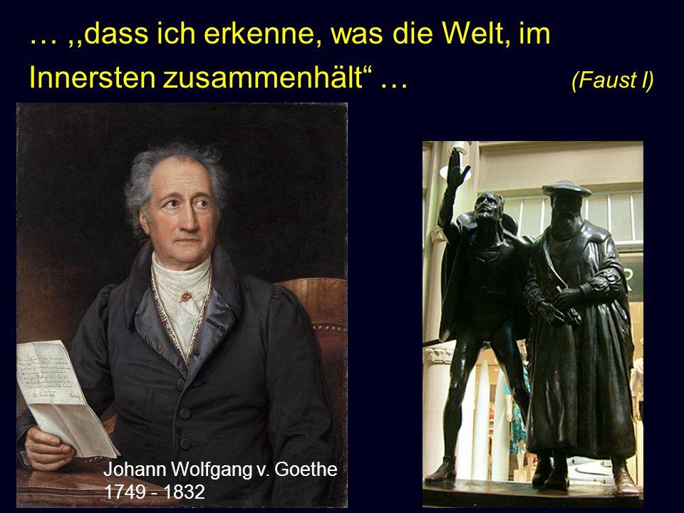 Johann Wolfgang v. Goethe 1749 - 1832 …,,dass ich erkenne, was die Welt, im Innersten zusammenhält … (Faust I)