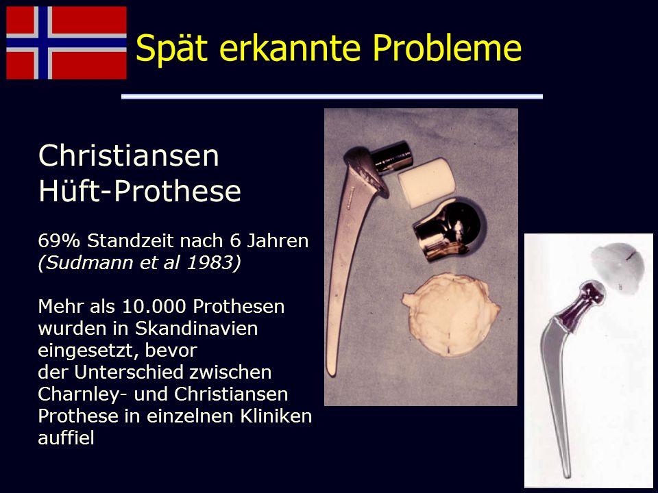 Spät erkannte Probleme Christiansen Hüft-Prothese 69% Standzeit nach 6 Jahren (Sudmann et al 1983) Mehr als 10.000 Prothesen wurden in Skandinavien ei