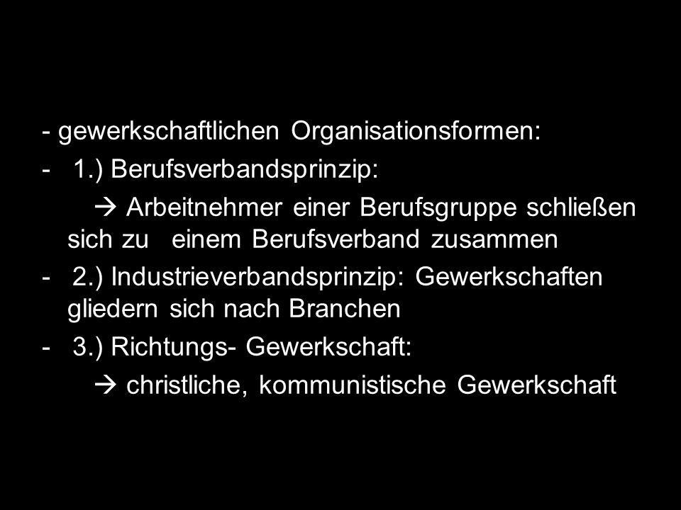 - gewerkschaftlichen Organisationsformen: - 1.) Berufsverbandsprinzip: Arbeitnehmer einer Berufsgruppe schließen sich zu einem Berufsverband zusammen