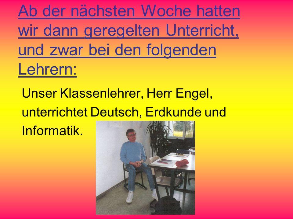 Ab der nächsten Woche hatten wir dann geregelten Unterricht, und zwar bei den folgenden Lehrern: Unser Klassenlehrer, Herr Engel, unterrichtet Deutsch