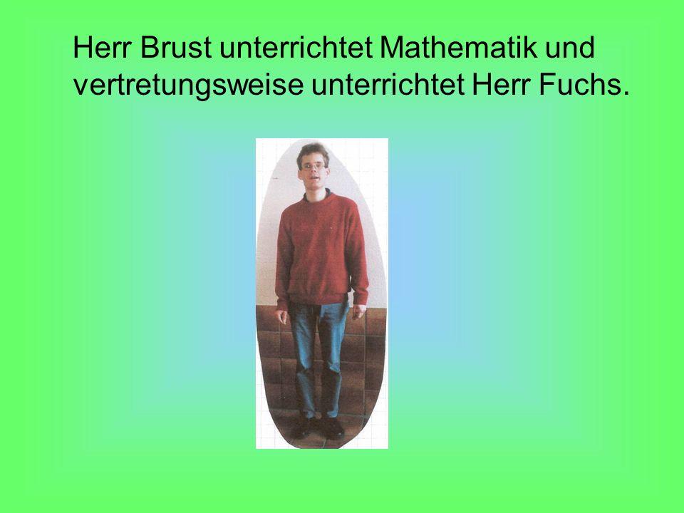 Herr Brust unterrichtet Mathematik und vertretungsweise unterrichtet Herr Fuchs.