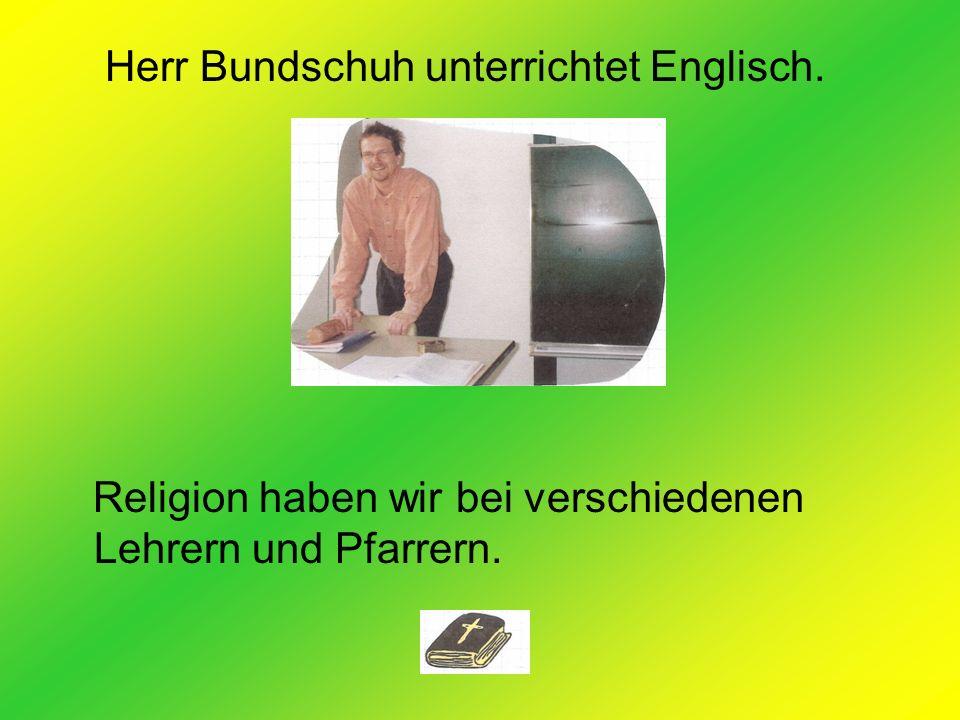 Herr Bundschuh unterrichtet Englisch. Religion haben wir bei verschiedenen Lehrern und Pfarrern.