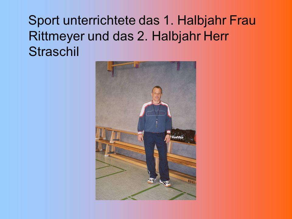 Sport unterrichtete das 1. Halbjahr Frau Rittmeyer und das 2. Halbjahr Herr Straschil