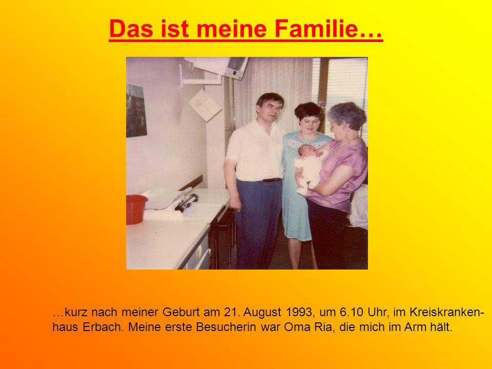 Das ist meine Familie… …kurz nach meiner Geburt am 21. August 1993, um 6.10 Uhr, im Kreiskranken- haus Erbach. Meine erste Besucherin war Oma Ria, die