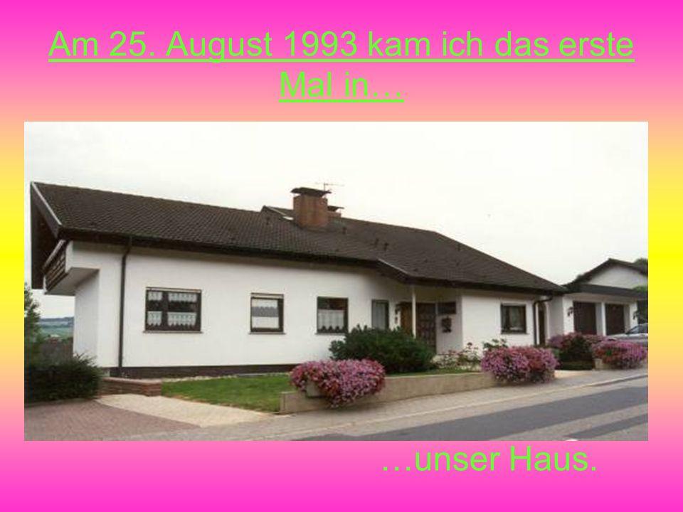 Am 25. August 1993 kam ich das erste Mal in… …unser Haus.