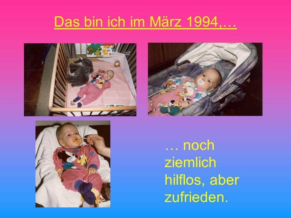 Das bin ich im März 1994,… … noch ziemlich hilflos, aber zufrieden.