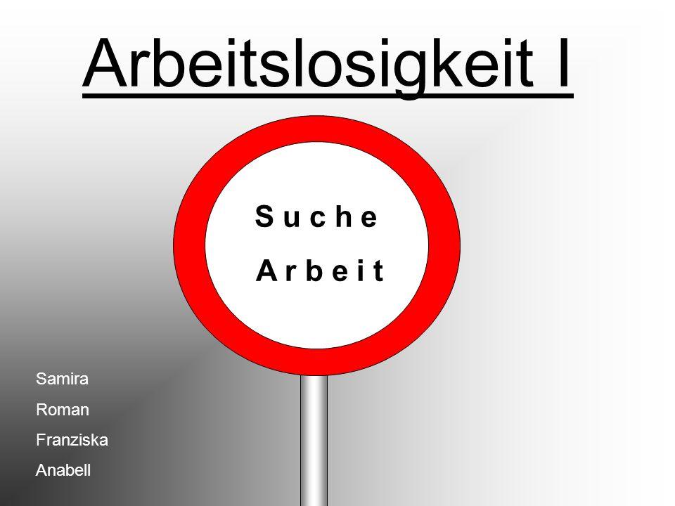 Arbeitslosigkeit І S u c h e A r b e i t Samira Roman Franziska Anabell