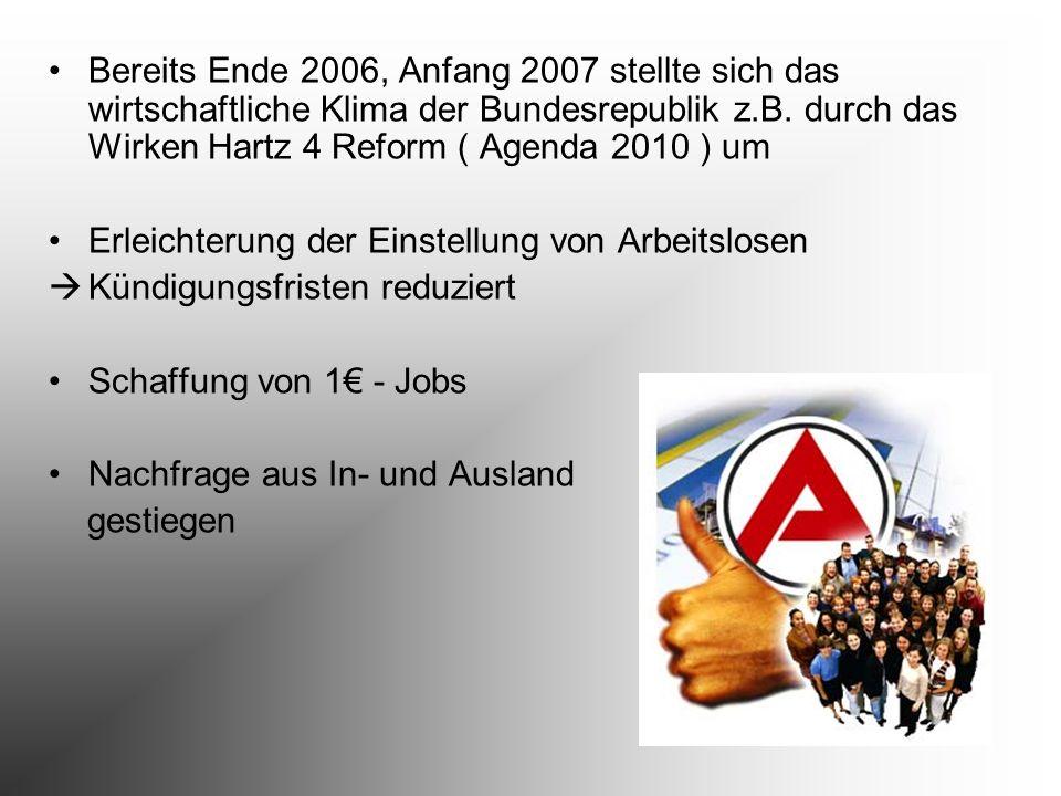 Bereits Ende 2006, Anfang 2007 stellte sich das wirtschaftliche Klima der Bundesrepublik z.B. durch das Wirken Hartz 4 Reform ( Agenda 2010 ) um Erlei