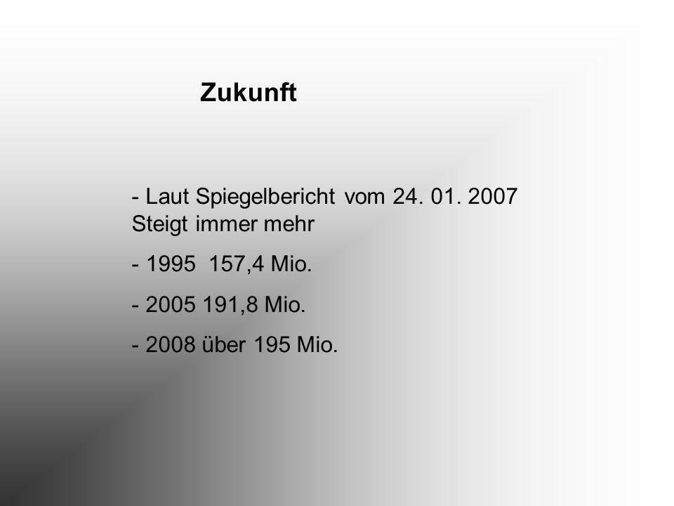 Zukunft - Laut Spiegelbericht vom 24. 01. 2007 Steigt immer mehr - 1995 157,4 Mio. - 2005 191,8 Mio. - 2008 über 195 Mio.